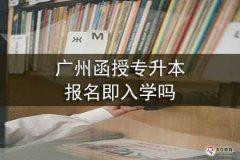 广州函授专升本报名即入学吗