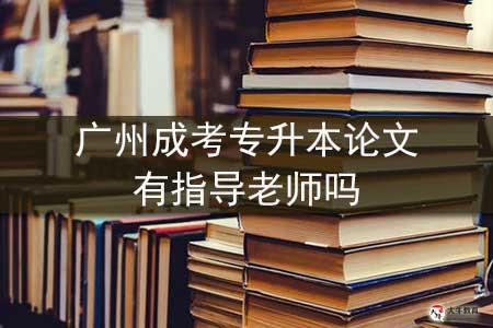 广州成考专升本论文有指导老师吗-第1张图片-专升本网