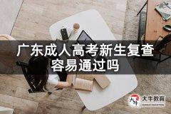 广东成人高考新生复查容易通过吗
