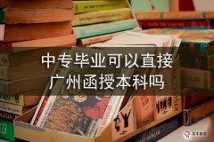 中专毕业可以直接广州函授本科吗