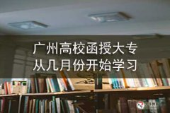 广州高校函授大专从几月份开始学习