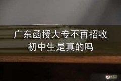 广东函授大专不再招收初中生是真的吗