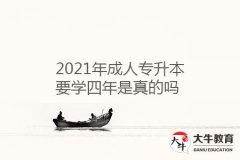 2021年成人专升本要学四年是真的吗
