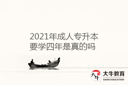 2021年成人专升本要学四年是真的吗-第1张图片-专升本网