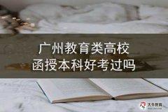 广州教育类高校函授本科好考过吗