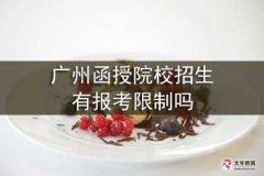 广州函授院校招生有报考限制吗