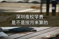 深圳夜校学费是不是按月来算的