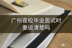 广州夜校毕业面试时要说清楚吗