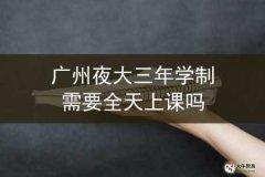 广州夜大三年学制需要全天上课吗