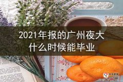 2021年报的广州夜大什么时候能毕业