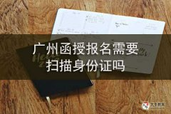 广州函授报名需要扫描身份证吗