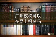 广州夜校可以在网上报名吗