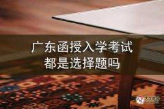 广东函授入学考试都是选择题吗