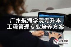 广州航海学院专升本工程管理专业培养方案