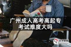 广州成人高考高起专考试难度大吗