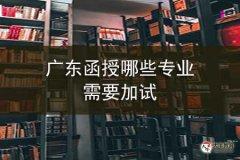 广东函授哪些专业需要加试