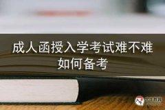 成人函授入学考试难不难,如何备考