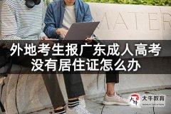 外地考生报广东成人高考没有居住证怎么办
