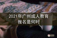 2021年广州成人教育报名是何时