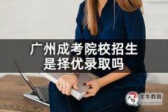 广州成考院校招生是择优录取吗