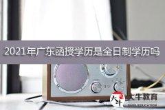 2021年广东函授学历是全日制学历吗