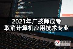 2021年广技师成考取消计算机应用技术专业