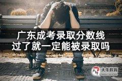 广东成考录取分数线过了就一定能被录取吗