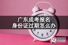 广东成考报名身份证过期怎么办