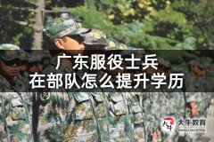 广东服役士兵在部队怎么提升学历
