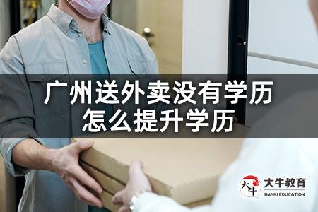 广州送外卖没有学历怎么提升学历