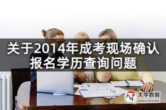 关于2014年成考现场确认报名学历查询问题