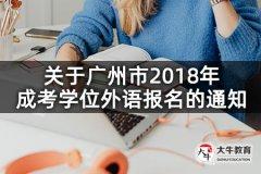 关于广州市2018年成考学位外语报名的通知
