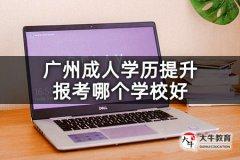 广州成人学历提升报考哪个学校好