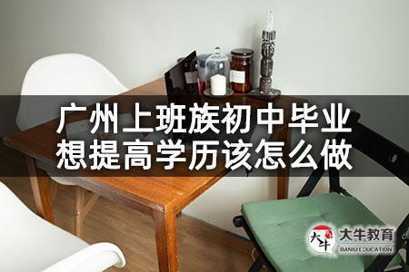 广州上班族初中毕业想提高学历该怎么做