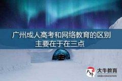 广州成人高考和网络教育的区别,主要在于这三点