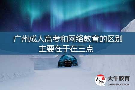 广州成人高考和网络教育的区别,主要在于在这三点