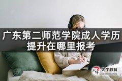 广东第二师范学院成人学历提升在哪里报考
