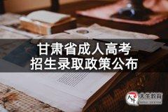 甘肃省成人高考招生录取政策公布