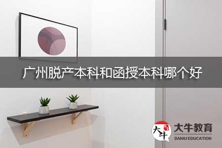 广州脱产本科和函授本科哪个好