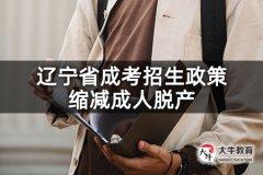 辽宁省成考招生政策缩减成人脱产