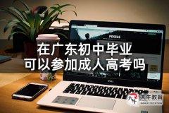 在广东初中毕业可以参加成人高考吗