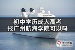 初中学历成人高考报广州航海学院可以吗