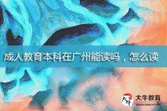 成人教育本科在广州能读吗,怎么读