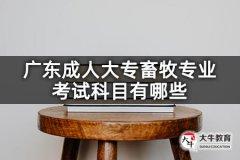 广东成人大专畜牧专业考试科目有哪些