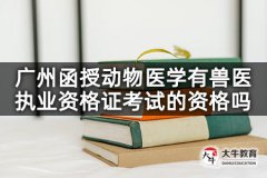 广州函授动物医学有兽医执业资格证考试的资格吗