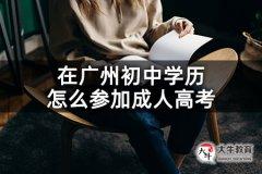 在广州初中学历怎么参加成人高考