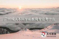 广州成人本科学前教育专业考什么