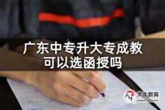 广东中专升大专成教可以选函授吗