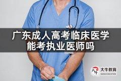 广东成人高考临床医学能考执业医师吗