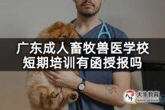 广东成人畜牧兽医学校短期培训有函授报吗